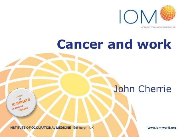 Cancer and work  John Cherrie  INSTITUTE OF OCCUPATIONAL MEDICINE . Edinburgh . UK  www.iom-world.org