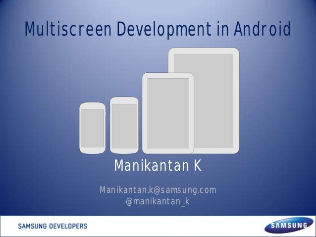 Multiscreen Development in Android  Manikantan K Manikantan.k@samsung.com @manikantan_k