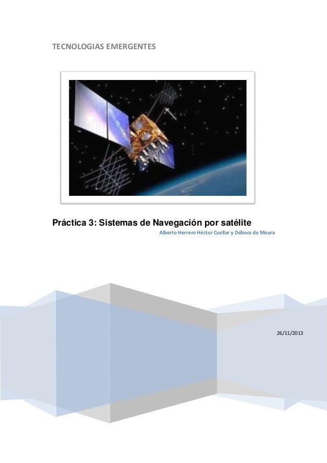 TECNOLOGIAS EMERGENTES  Práctica 3: Sistemas de Navegación por satélite Alberto Herrero Héctor Cuellar y Débora de Moura  ...