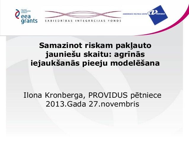 Samazinot riskam pakļauto jauniešu skaitu: agrīnās iejaukšanās pieeju modelēšana  Ilona Kronberga, PROVIDUS pētniece 2013....