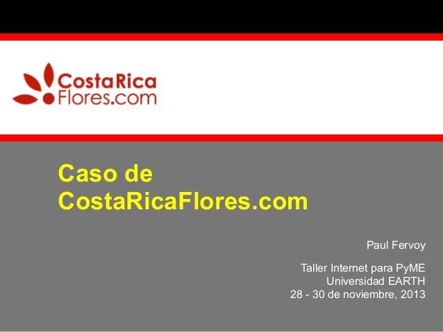 Caso de CostaRicaFlores.com Paul Fervoy Taller Internet para PyME Universidad EARTH 28 - 30 de noviembre, 2013