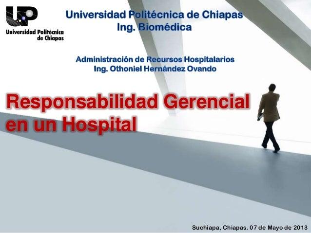 Responsabilidad Gerencial en un Hospital  Suchiapa, Chiapas. 07 de Mayo de 2013
