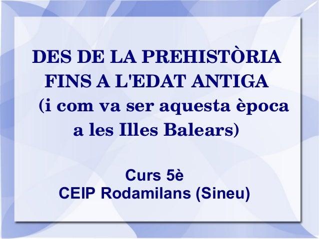 DESDELAPREHISTÒRIA FINSAL'EDATANTIGA (icomvaseraquestaèpoca alesIllesBalears) Curs 5è CEIP Rodamilans (Sin...