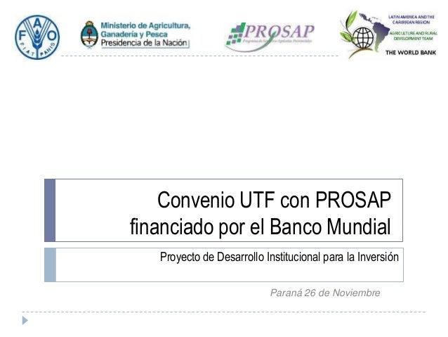 Convenio UTF con PROSAP financiado por el Banco Mundial Proyecto de Desarrollo Institucional para la Inversión Paraná 26 d...