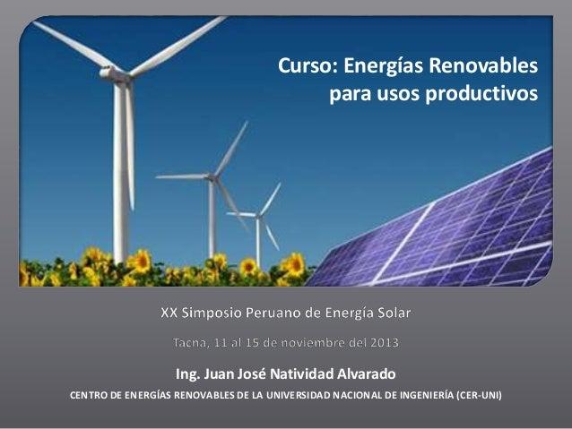 Curso: Energías Renovables para usos productivos  Ing. Juan José Natividad Alvarado CENTRO DE ENERGÍAS RENOVABLES DE LA UN...