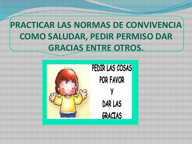 PRACTICAR LAS NORMAS DE CONVIVENCIA COMO SALUDAR, PEDIR PERMISO DAR GRACIAS ENTRE OTROS.