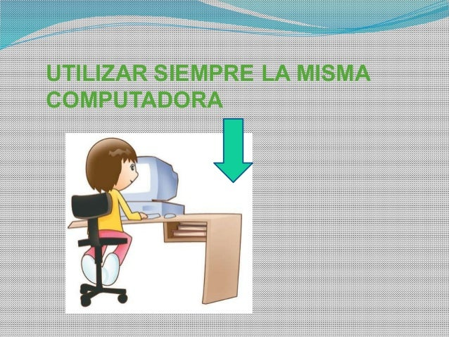 UTILIZAR SIEMPRE LA MISMA COMPUTADORA