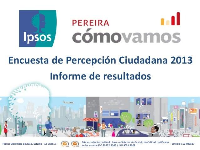 Encuesta de Percepción Ciudadana 2013 Informe de resultados  Fecha: Diciembre de 2013. Estudio : 13-083517  Este estudio f...