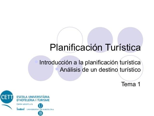 Planificación Turística Introducción  a la planificación turística Análisis de un destino turístico Tema 1