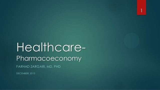 1  HealthcarePharmacoeconomy FARHAD ZARGARI, MD, PHD DECEMBER, 2013