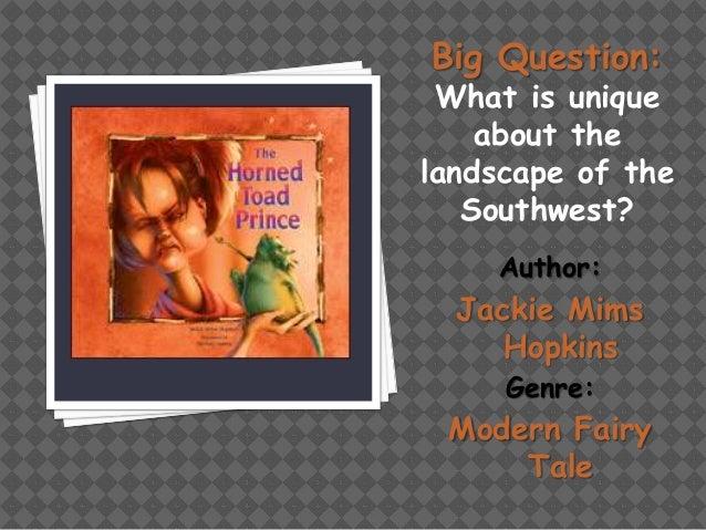 Big Question:  What is unique about the landscape of the Southwest? Author:  Jackie Mims Hopkins Genre:  Modern Fairy Tale