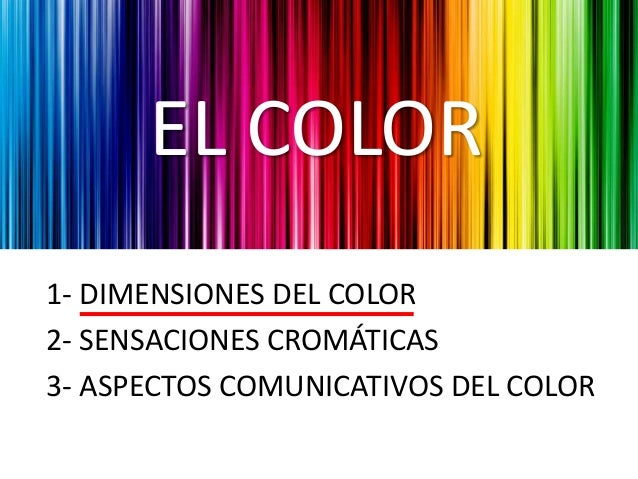 EL COLOR 1- DIMENSIONES DEL COLOR 2- SENSACIONES CROMÁTICAS 3- ASPECTOS COMUNICATIVOS DEL COLOR