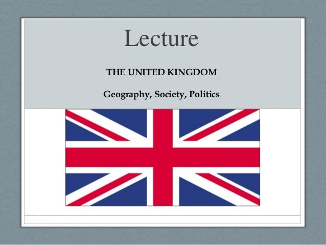 Lecture THE UNITED KINGDOM Geography, Society, Politics