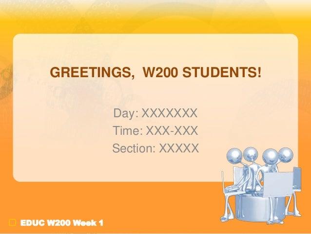 GREETINGS, W200 STUDENTS! Day: XXXXXXX Time: XXX-XXX Section: XXXXX  EDUC W200 Week 1