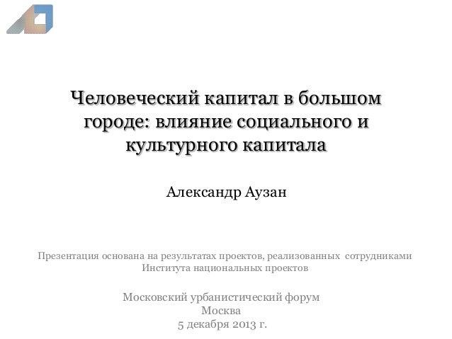 Человеческий капитал в большом городе: влияние социального и культурного капитала Александр Аузан  Презентация основана на...