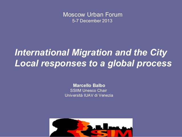 Moscow Urban Forum 5-7 December 2013  International Migration and the City Local responses to a global process Marcello Ba...