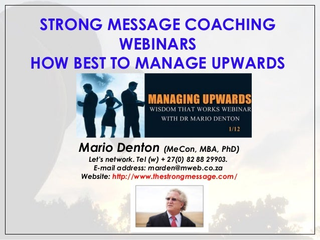 STRONG MESSAGE COACHING  WEBINARS HOW BEST TO MANAGE UPWARDS  Mario Denton (MeCon, MBA, PhD) Let's network. Tel (w) + 27(...