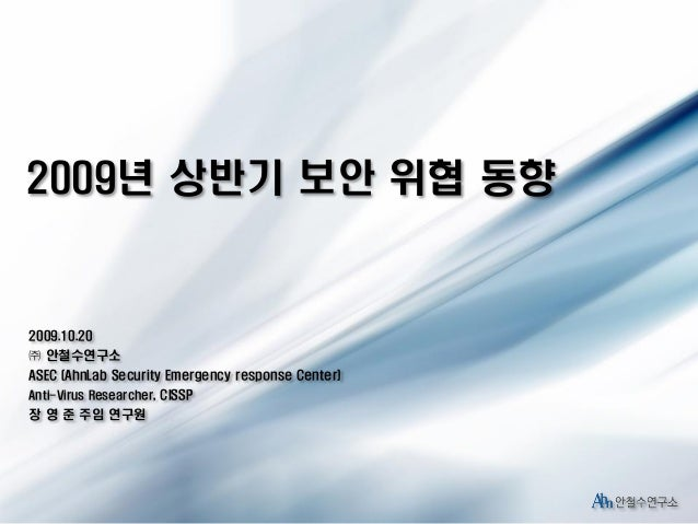 2009년 상반기 보안 위협 동향  2009.10.20  ㈜ 안철수연구소 ASEC (AhnLab Security Emergency response Center) Anti-Virus Researcher, CISSP  장 ...