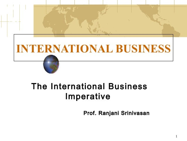 INTERNATIONAL BUSINESS The International Business Imperative Prof. Ranjani Srinivasan  1