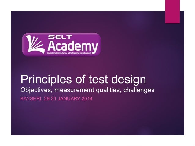 Principles of test design Objectives, measurement qualities, challenges KAYSERI, 29-31 JANUARY 2014