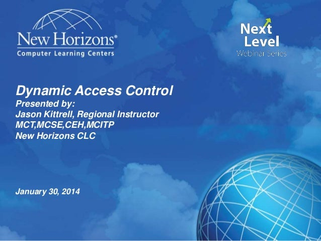 Dynamic Access Control Presented by: Jason Kittrell, Regional Instructor MCT,MCSE,CEH,MCITP New Horizons CLC  January 30, ...