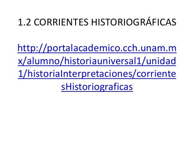 1.2 CORRIENTES HISTORIOGRÁFICAS  http://portalacademico.cch.unam.m x/alumno/historiauniversal1/unidad 1/historiaInterpreta...