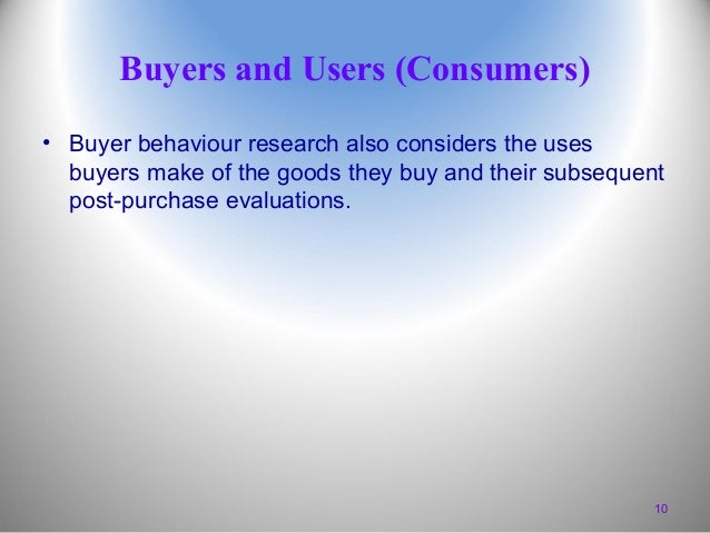 Buyers and Users (Consumers) • Buyer behaviour research also considers the uses buyers make of the goods they buy and thei...