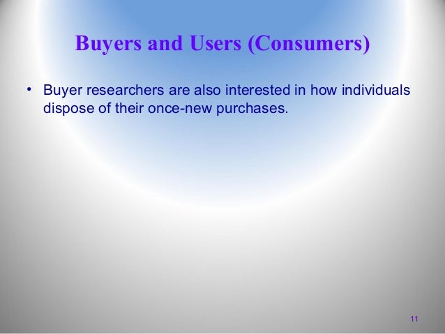 Buyers and Users (Consumers) • Buyer researchers are also interested in how individuals dispose of their once-new purchase...