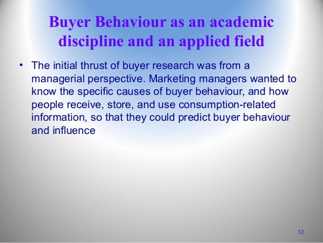 Buyer Behaviour as an academic discipline and an applied field • The initial thrust of buyer research was from a manageria...