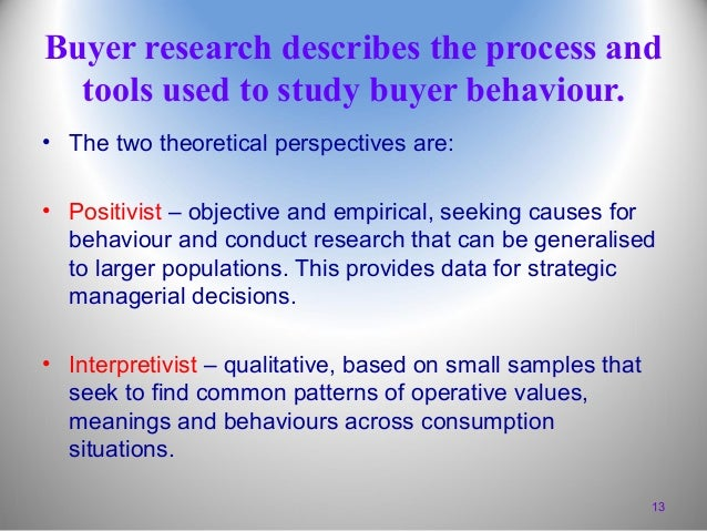 Buyer research describes the process and tools used to study buyer behaviour. • The two theoretical perspectives are: • Po...