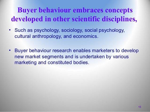 Buyer behaviour embraces concepts developed in other scientific disciplines, • Such as psychology, sociology, social psych...