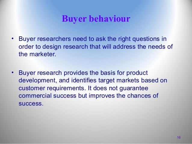 Buyer behaviour • Buyer researchers need to ask the right questions in order to design research that will address the need...