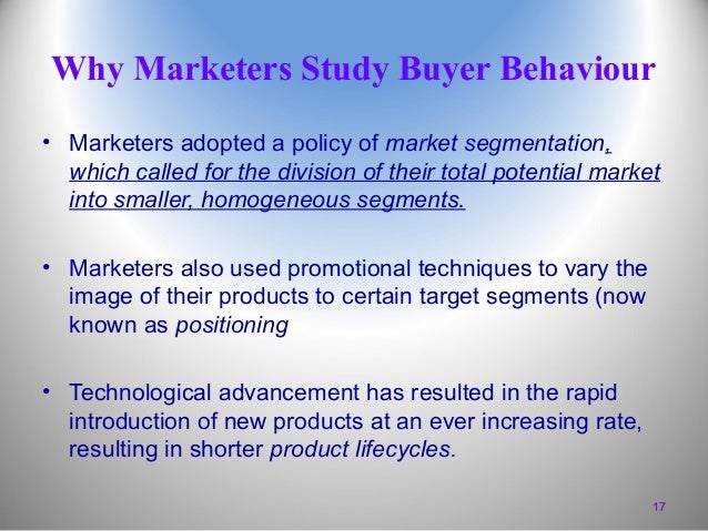 Why Marketers Study Buyer Behaviour • Marketers adopted a policy of market segmentation, which called for the division of ...