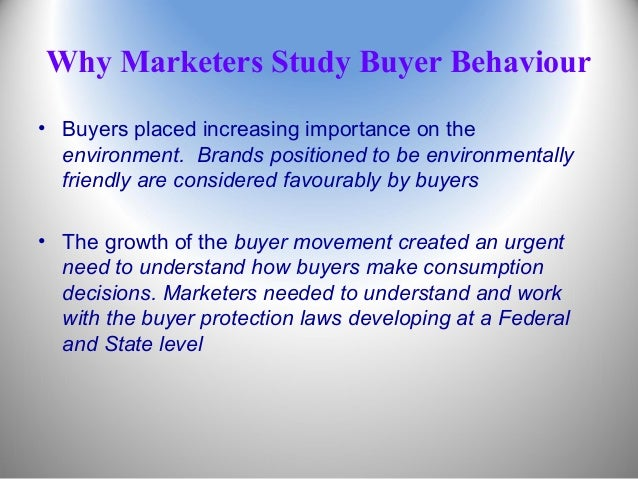 Why Marketers Study Buyer Behaviour • Buyers placed increasing importance on the environment. Brands positioned to be envi...