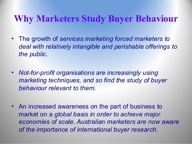 Why Marketers Study Buyer Behaviour • The growth of services marketing forced marketers to deal with relatively intangible...