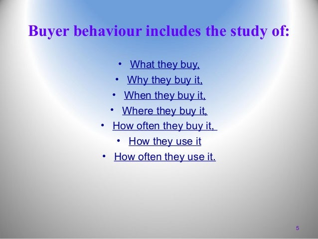 Buyer behaviour includes the study of: • What they buy, • Why they buy it, • When they buy it, • Where they buy it, • How ...