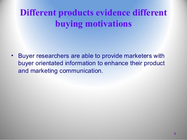Different products evidence different buying motivations • Buyer researchers are able to provide marketers with buyer orie...