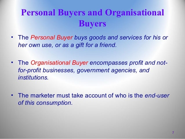 Personal Buyers and Organisational Buyers • The Personal Buyer buys goods and services for his or her own use, or as a gif...