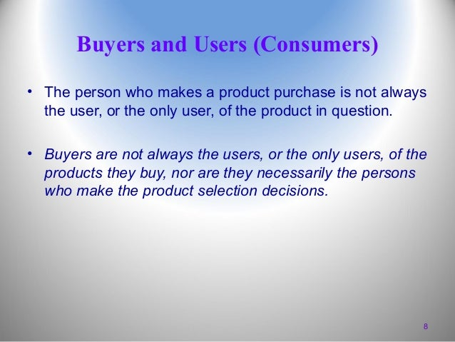 Buyers and Users (Consumers) • The person who makes a product purchase is not always the user, or the only user, of the pr...