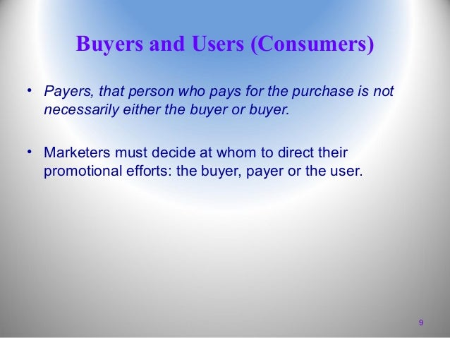 Buyers and Users (Consumers) • Payers, that person who pays for the purchase is not necessarily either the buyer or buyer....