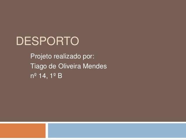 DESPORTO Projeto realizado por: Tiago de Oliveira Mendes nº 14, 1º B