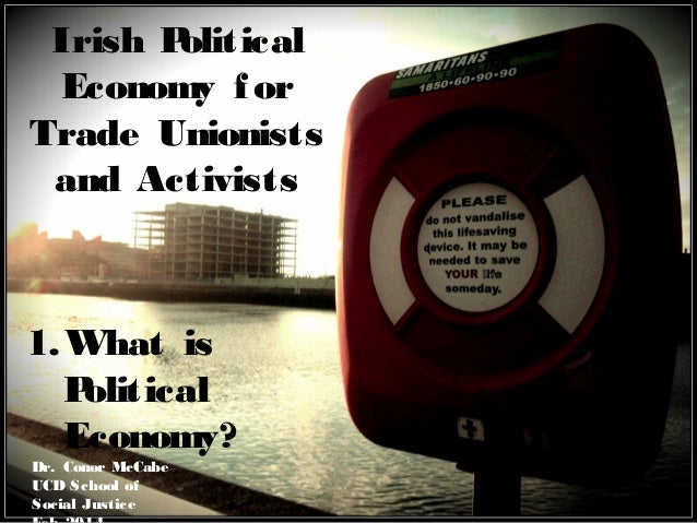 Irish P olitical Economy f or Trade Unionists and Activists  1. What is P olitical Economy? Dr. Conor McCabe UCD School of...