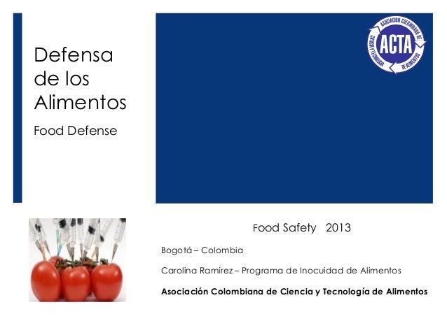 Defensa de los Alimentos Food Defense  Food Safety 2013 Bogotá – Colombia Carolina Ramírez – Programa de Inocuidad de Alim...