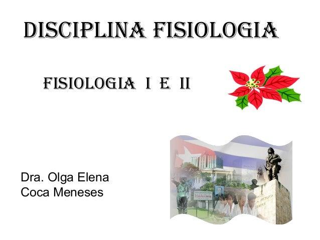 Disciplina FisiOlOGia FisiOlOGia i E ii  Dra. Olga Elena Coca Meneses