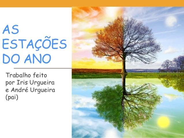 AS ESTAÇÕES DO ANO Trabalho feito por Iris Urgueira e André Urgueira (pai)