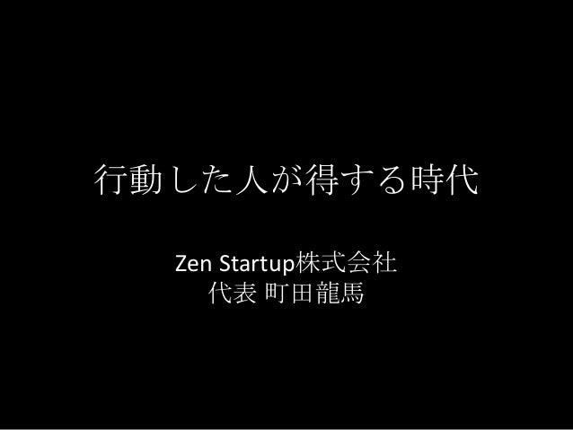行動した人が得する時代 Zen Startup株式会社 代表 町田龍馬