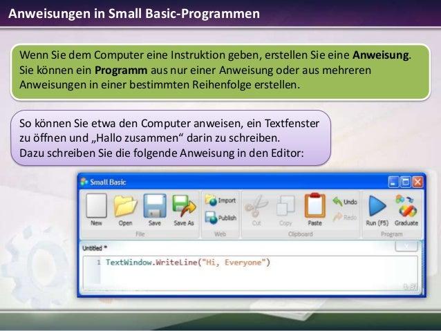 Anweisungen in Small Basic-Programmen Wenn Sie dem Computer eine Instruktion geben, erstellen Sie eine Anweisung. Sie könn...