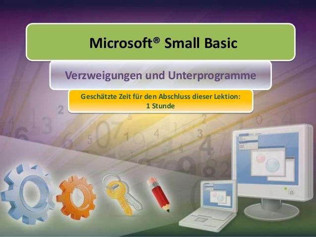 Microsoft® Small Basic Verzweigungen und Unterprogramme Geschätzte Zeit für den Abschluss dieser Lektion: 1 Stunde