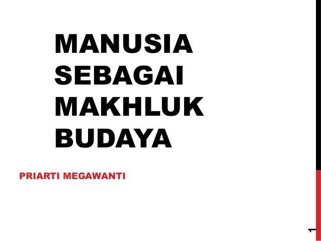 MANUSIA SEBAGAI MAKHLUK BUDAYA  1  PRIARTI MEGAWANTI