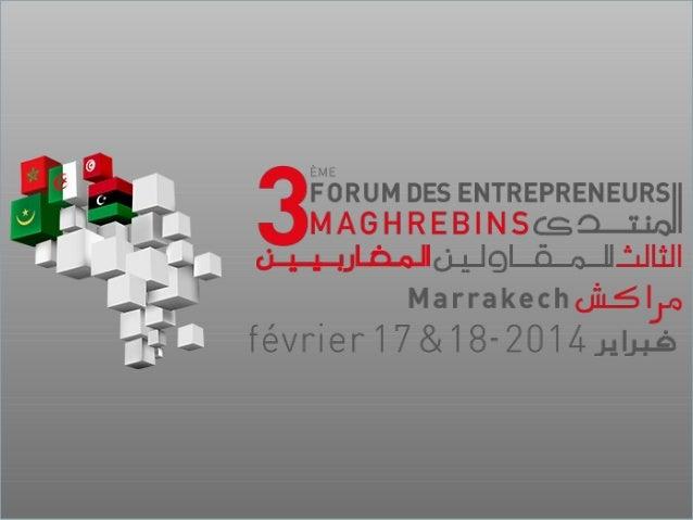 3ème édition du Forum des Entrepreneurs Maghrébins Marrakech, 17 et 18 février 2014 Comment parachever la convergence doua...